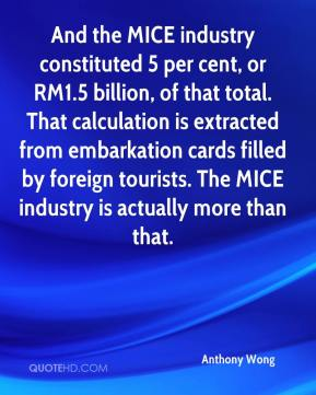 Anthony Wong - And the MICE industry constituted 5 per cent, or RM1.5 billion, of that total. That calculation is extracted from embarkation cards filled by foreign tourists. The MICE industry is actually more than that.
