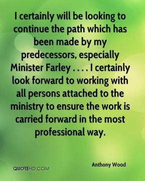 I certainly will be looking to continue the path which has been made by my predecessors, especially Minister Farley . . . . I certainly look forward to working with all persons attached to the ministry to ensure the work is carried forward in the most professional way.