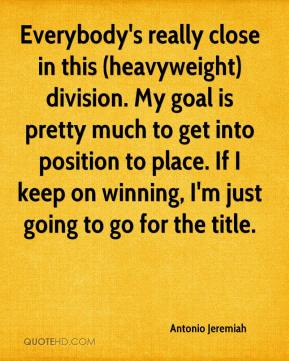 Antonio Jeremiah - Everybody's really close in this (heavyweight) division. My goal is pretty much to get into position to place. If I keep on winning, I'm just going to go for the title.
