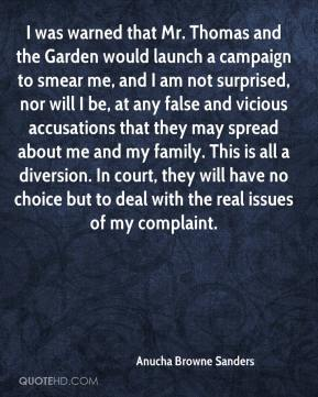 Anucha Browne Sanders - I was warned that Mr. Thomas and the Garden would launch a campaign to smear me, and I am not surprised, nor will I be, at any false and vicious accusations that they may spread about me and my family. This is all a diversion. In court, they will have no choice but to deal with the real issues of my complaint.