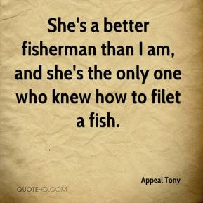 Appeal Tony - She's a better fisherman than I am, and she's the only one who knew how to filet a fish.