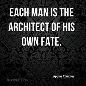 Appius Claudius - Each man is the architect of his own fate.