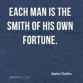 Appius Claudius - Each man is the smith of his own fortune.