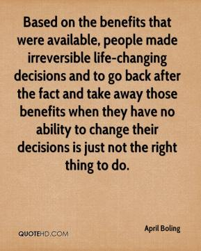 April Boling - Based on the benefits that were available, people made irreversible life-changing decisions and to go back after the fact and take away those benefits when they have no ability to change their decisions is just not the right thing to do.