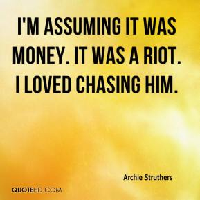Archie Struthers - I'm assuming it was money. It was a riot. I loved chasing him.