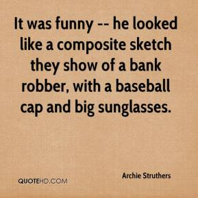 Archie Struthers - It was funny -- he looked like a composite sketch they show of a bank robber, with a baseball cap and big sunglasses.