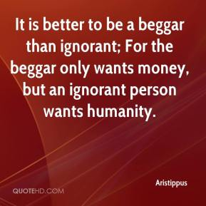 Aristippus - It is better to be a beggar than ignorant; For the beggar only wants money, but an ignorant person wants humanity.
