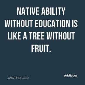 Aristippus - Native ability without education is like a tree without fruit.