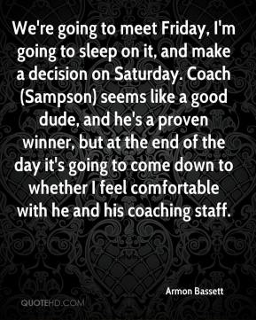 Armon Bassett - We're going to meet Friday, I'm going to sleep on it, and make a decision on Saturday. Coach (Sampson) seems like a good dude, and he's a proven winner, but at the end of the day it's going to come down to whether I feel comfortable with he and his coaching staff.