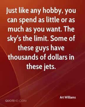 Art Williams - Just like any hobby, you can spend as little or as much as you want. The sky's the limit. Some of these guys have thousands of dollars in these jets.