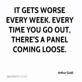 Arthur Guidi - It gets worse every week. Every time you go out, there's a panel coming loose.