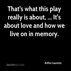 Arthur Laurents - That's what this play really is about, ... It's about love and how we live on in memory.