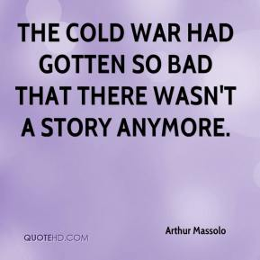 Arthur Massolo - The Cold War had gotten so bad that there wasn't a story anymore.