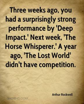 Arthur Rockwell - Three weeks ago, you had a surprisingly strong performance by 'Deep Impact.' Next week, 'The Horse Whisperer.' A year ago, 'The Lost World' didn't have competition.