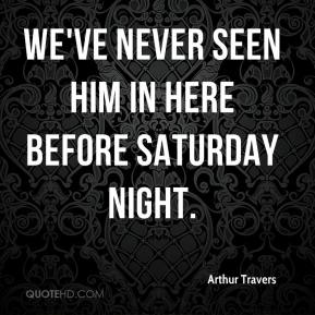 Arthur Travers - We've never seen him in here before Saturday night.