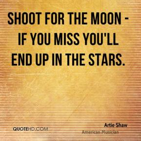 Artie Shaw - Shoot for the moon - if you miss you'll end up in the stars.