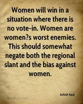 Ashish Kaul - Women will win in a situation where there is no vote-in. Women are women?s worst enemies. This should somewhat negate both the regional slant and the bias against women.