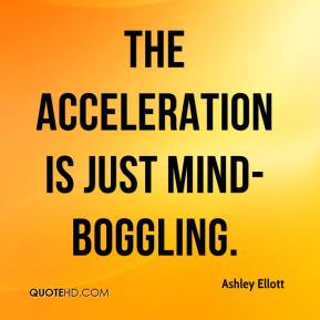 The acceleration is just mind-boggling.
