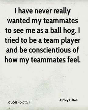 Ashley Hilton - I have never really wanted my teammates to see me as a ball hog. I tried to be a team player and be conscientious of how my teammates feel.