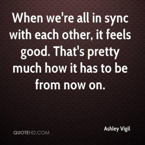 When we're all in sync with each other, it feels good. That's pretty much how it has to be from now on.