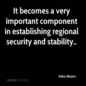 Askar Akayev - It becomes a very important component in establishing regional security and stability.