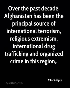Askar Akayev - Over the past decade, Afghanistan has been the principal source of international terrorism, religious extremism, international drug trafficking and organized crime in this region.