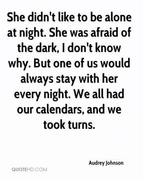 Audrey Johnson - She didn't like to be alone at night. She was afraid of the dark, I don't know why. But one of us would always stay with her every night. We all had our calendars, and we took turns.