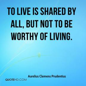 Aurelius Clemens Prudentius - To live is shared by all, but not to be worthy of living.