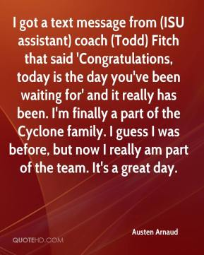 Austen Arnaud - I got a text message from (ISU assistant) coach (Todd) Fitch that said 'Congratulations, today is the day you've been waiting for' and it really has been. I'm finally a part of the Cyclone family. I guess I was before, but now I really am part of the team. It's a great day.