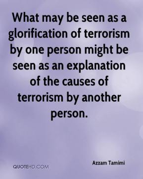Azzam Tamimi - What may be seen as a glorification of terrorism by one person might be seen as an explanation of the causes of terrorism by another person.