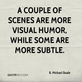 A couple of scenes are more visual humor, while some are more subtle.