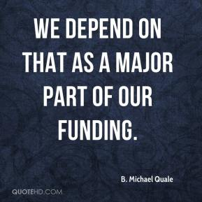 We depend on that as a major part of our funding.