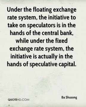 Ba Shusong - Under the floating exchange rate system, the initiative to take on speculators is in the hands of the central bank, while under the fixed exchange rate system, the initiative is actually in the hands of speculative capital.