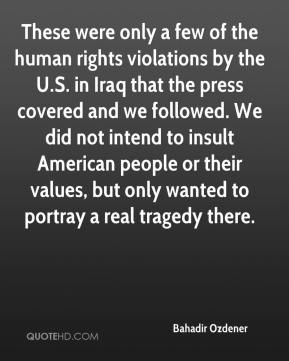 Bahadir Ozdener - These were only a few of the human rights violations by the U.S. in Iraq that the press covered and we followed. We did not intend to insult American people or their values, but only wanted to portray a real tragedy there.