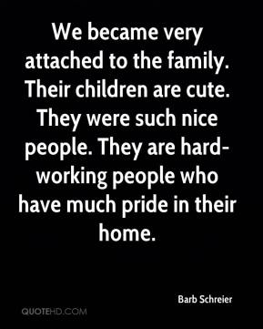 Barb Schreier - We became very attached to the family. Their children are cute. They were such nice people. They are hard-working people who have much pride in their home.