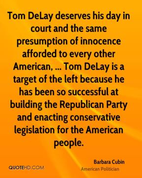 Barbara Cubin - Tom DeLay deserves his day in court and the same presumption of innocence afforded to every other American, ... Tom DeLay is a target of the left because he has been so successful at building the Republican Party and enacting conservative legislation for the American people.