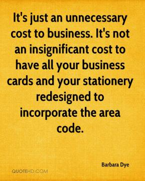 Barbara Dye - It's just an unnecessary cost to business. It's not an insignificant cost to have all your business cards and your stationery redesigned to incorporate the area code.