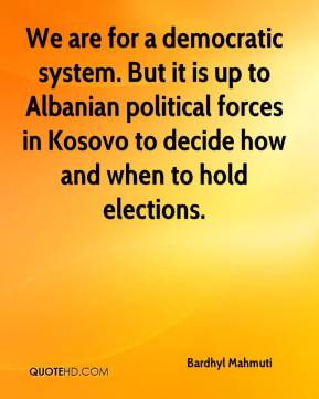 Bardhyl Mahmuti - We are for a democratic system. But it is up to Albanian political forces in Kosovo to decide how and when to hold elections.