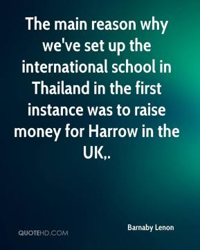 Barnaby Lenon - The main reason why we've set up the international school in Thailand in the first instance was to raise money for Harrow in the UK.