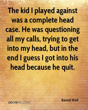 Barrett Wolf - The kid I played against was a complete head case. He was questioning all my calls, trying to get into my head, but in the end I guess I got into his head because he quit.
