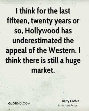 Barry Corbin - I think for the last fifteen, twenty years or so, Hollywood has underestimated the appeal of the Western. I think there is still a huge market.