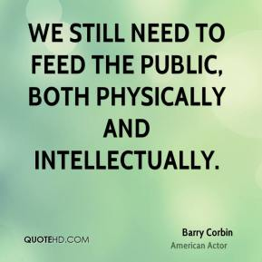 Barry Corbin - We still need to feed the public, both physically and intellectually.
