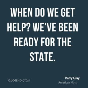 Barry Gray - When do we get help? We've been ready for the state.