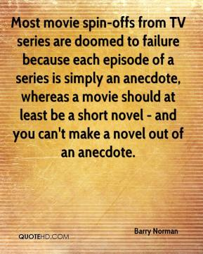 Barry Norman - Most movie spin-offs from TV series are doomed to failure because each episode of a series is simply an anecdote, whereas a movie should at least be a short novel - and you can't make a novel out of an anecdote.