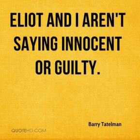 Barry Tatelman - Eliot and I aren't saying innocent or guilty.