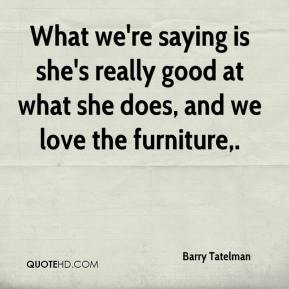 Barry Tatelman - What we're saying is she's really good at what she does, and we love the furniture.