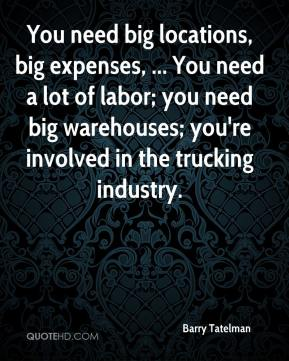 Barry Tatelman - You need big locations, big expenses, ... You need a lot of labor; you need big warehouses; you're involved in the trucking industry.