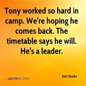 Bart Szarko - Tony worked so hard in camp. We're hoping he comes back. The timetable says he will. He's a leader.