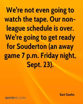 Bart Szarko - We're not even going to watch the tape. Our non-league schedule is over. We're going to get ready for Souderton (an away game 7 p.m. Friday night, Sept. 23).