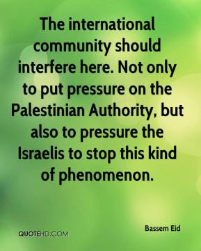 Bassem Eid - The international community should interfere here. Not only to put pressure on the Palestinian Authority, but also to pressure the Israelis to stop this kind of phenomenon.